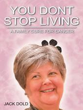 You Don't Stop Living: A Family Cure For Cancer