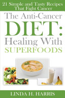 The Anti Cancer Diet  Healing With Superfoods  21 Simple and Tasty Recipes That Fight Cancer