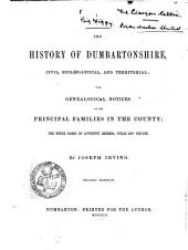The History of Dumbartonshire, Civil, Ecclesiastical, and Territorial: With Genealogical Notices of the Principal Families in the County: the Whole Based on Authentic Records, Public and Private