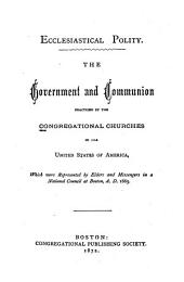 Ecclesiastical Polity: The Government and Communion Practiced by the Congregational Churches in the United States of America, which Were Reprented by Elders and Messengers in a National Council at Boston, 1865