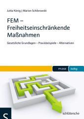 FEM - Freiheitseinschränkende Maßnahmen: Gesetzliche Grundlagen - Praxisbeispiele - Alternativen