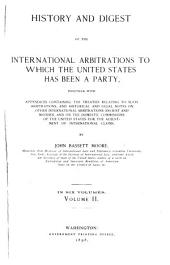 History and Digest of the International Arbitrations to which the United States Has Been a Party: Together with Appendices Containing the Treaties Relating to Such Arbitrations, and Historical Legal Notes ...