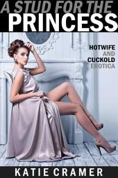 A Stud for the Princess: A Wife Watching Hotwife and Cuckold Erotica Story