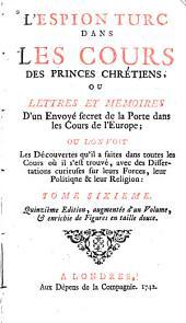 L'espion turc dans les cours des princes chrétiens, ou Lettres en mémoires d'un envoyé secret de la Porte dans les cours de l'Europe: Volume6