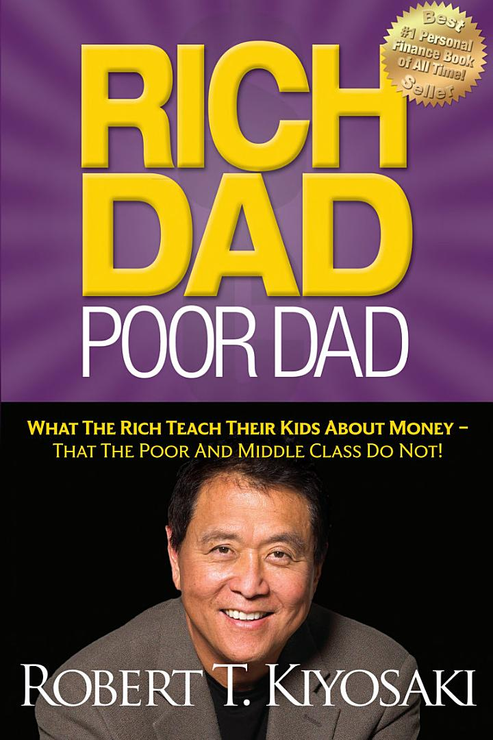 RICH DAD, POOR DAD: WHAT THE RICH TEACH THEIR KIDS ABOUT MONEY -THAT THE POOR AND MIDDLE CLASS DO NOT.