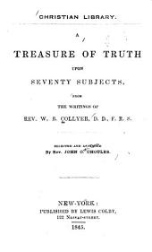 A Treasure of Truth Upon Seventy Subjects, from the Writings of Rev. W.B. Collyer ...