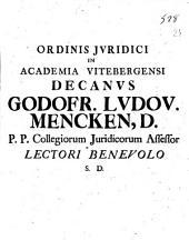 Ordinis juridici in academia Vitebergensi decanus Godfr. Ludov. Mencken, d. p.p. collegiorum Juridicorum assessor lectori benevolo ..