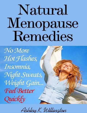 Natural Menopause Remedies  No More Hot Flashes  Insomnia  Night Sweats  Weight Gain   Feel Better Quickly  PDF
