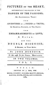 Pictures of the heart: sentimentally delineated in the danger of the passions, an allegorical tale : The adventures of a friend of truth, an oriental history in two parts : The embarrassments of love, a novel : and The double disguide, a drama in two acts