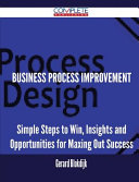 Business Process Improvement - Simple Steps to Win, Insights and Opportunities for Maxing Out Success