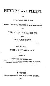 Physician & Patient: Or, A Practical View of the Mutual Duties, Relations & Interests of the Medical Profession & the Community. From the Text of William Hooker...