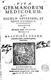Vitae Germanorum medicorum qui seculo superiori, et quod excurrit, claruerunt congestae & ad annum usque 1620. deductae a Melchiore Adamo. ..