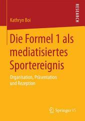 Die Formel 1 als mediatisiertes Sportereignis: Organisation, Präsentation und Rezeption