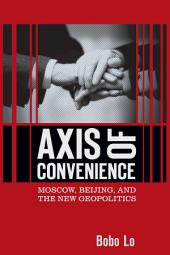 Axis of Convenience: Moscow, Beijing, and the New Geopolitics