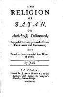 The religion of Satan  or Antichrist  delineated  The use of reason recovered by the data in Christianity   pt  I PDF