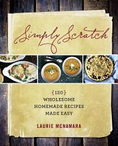 Simply Scratch: 120 Wholesome Homemade Recipes Made Easy