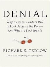 Denial: Why Business Leaders Fail to Look Facts in the Face--and What to Do About It