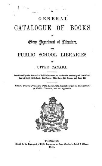 A general catalogue of books in every department of literature  for public school libraries in Upper Canada  Sanctioned by the Council of Public Instruction      With the general provisions of the law and the regulations for the establishment of public libraries  etc PDF