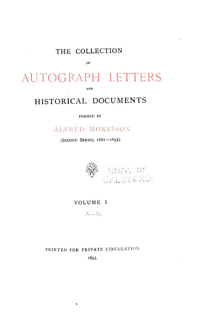 Catalogue of the Collection of Autograph Letters and Historical Documents Formed ... by Alfred Morrison ...: Collection ... formed ... 1882-1893: A-D. 1893-96, 3 v