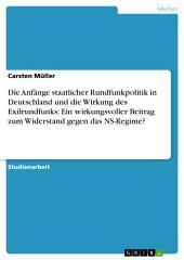Die Anfänge staatlicher Rundfunkpolitik in Deutschland und die Wirkung des Exilrundfunks: Ein wirkungsvoller Beitrag zum Widerstand gegen das NS-Regime?