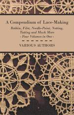 A Compendium of Lace-Making - Bobbin, Filet, Needle-Point, Netting, Tatting and Much More - Four Volumes in One