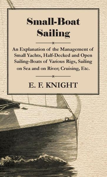 Small-Boat Sailing - An Explanation Of The Management Of Small Yachts, Half-Decked And Open Sailing-Boats Of Various Rigs, Sailing On Sea And On River, Cruising, Etc.