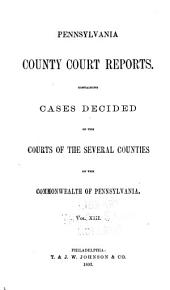Pennsylvania County Court Reports, Containing Cases Decided in the Courts of the Several Counties of the Commonwealth of Pennsylvania: Volume 13