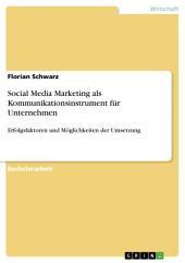 Social Media Marketing als Kommunikationsinstrument für Unternehmen: Erfolgsfaktoren und Möglichkeiten der Umsetzung