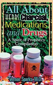 All About Herbs, Charcoal, Medications, and Drugs: A Spirit of Prophecy Compilation