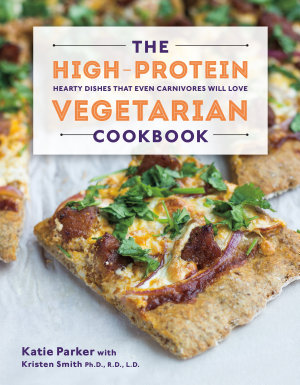 The High Protein Vegetarian Cookbook  Hearty Dishes that Even Carnivores Will Love