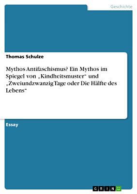 Mythos Antifaschismus  Ein Mythos im Spiegel von    Kindheitsmuster    und    Zweiundzwanzig Tage oder Die H  lfte des Lebens    PDF