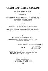 Christ and Other Masters: An Historical Inquiry Into Some of the Chief Parallelisms and Contrasts Between Christianity and the Religious Systems of the Ancient World. With Special Reference to Prevailing Difficulties and Objections, Volume 1