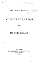 Mr. Buchanan's Administration on the Eve of the Rebellion. [By J. Buchanan.]