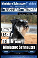 Miniature Schnauzer Training - Dog Training with the No BRAINER Dog TRAINER We Make it THAT Easy!