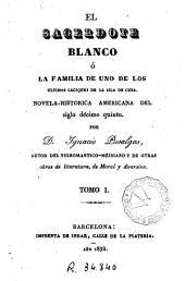El Sacerdote blanco, ó, La familia de uno de los últimos caciques de la isla de Cuba: Novela-historica americana del siglo décimo quinto