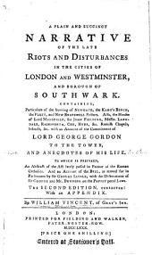 A plain ... narrative of the late riots in ... London, ... Westminster, and ... Southwark ... with an account of the Commitment of Lord G. Gordon to the Tower, and anecdotes of his life, to which is prefixed, an abstract of the Act lately passed in favour of the Roman Catholics ... by W. V.