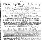 The New Spelling Dictionary: Teaching to Write and Pronounce the English Tongue with Ease and Propriety; in which Each Word is Accented Accoring to Its Just and Natural Pronounciation; the Part of Speech is Properly Distinguished, and the Various Significations are Range in One Line. with a List of Proper Names of Men and Women. The Whole Compiled and Digested in a Manner Entirly New, to Make it a Complete Pocket Companion for Those who Read Milton, Pope, Addison, Shakespeare, Tillotson and Locke, Or Other English Authors of Repute in Prose Or Verse: and in Particular to Assist Young People, Artificers, Tradesmen and Foreigners, Desirous to Understand what They Speak, Read and Write. To which is Prefixed, a Grammatical Introduction to the English Tongue. By the Rev. John Entick, A.M. Editor of Littleton's Latin and English Dictionary, and Schrevelius's Greek Lexicon