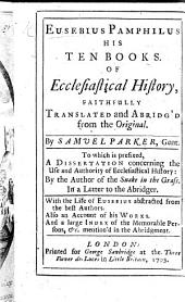 Eusebius Pamphilus His Ten Books. Of Ecclesiastical History, Faithfully Translated and Abridg'd from the Original