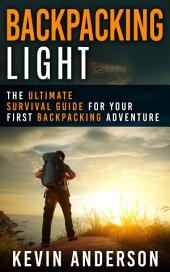 Backpacking Light: The Ultimate Survival Guide For Your First Backpacking Adventure