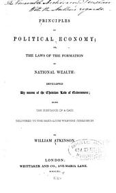 Principles of Political Economy: Or, The Laws of the Formation of National Wealth: Developed by Means of the Christian Law of Government; Being the Substance of a Case Delivered to the Hand-loom Weavers' Commission