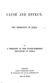 Cause and effect. The Rebellion in India. By a resident in the North-Western Provinces of India
