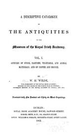 A Descriptive Catalogue of the Antiquities in the Museum of the Royal Irish Academy: Vol. I. Articles of Stone, Earthen, Vegetable, and Animal Materials; and of Copper and Bronze, Volume 1