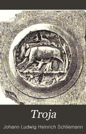 Troja: Results of the Latest Researches and Discoveries on the Site of Homer's Troy, ...