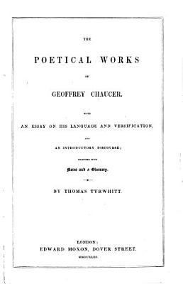 The Poetical Works of Geoffrey Chaucer  With an Essay on His Language and Versification  and an Introductory Discourse  Together with Notes and a Glossary  By Thomas Tyrwhitt   With a Portrait   PDF