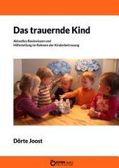 Das trauernde Kind: Aktuelles Basiswissen und konkrete Hilfestellung im Rahmen der Kinderbetreuung