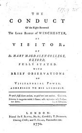 The Conduct of ... the ... Bishop of Winchester as Visitor of St. Mary Magdalen College Oxford [in the Restoration of Dr. R. Walker to His Fellowship, from which He Had Been Removed by the College], Fully Stated. With Brief Observations on Visitatorial Power, Addressed to His Lordship