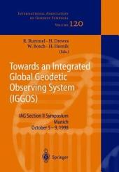 Towards an Integrated Global Geodetic Observing System (IGGOS): IAG Section II Symposium Munich, October 5-9, 1998