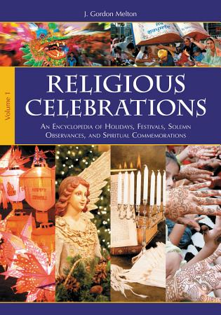 Religious Celebrations  An Encyclopedia of Holidays  Festivals  Solemn Observances  and Spiritual Commemorations  2 volumes  PDF