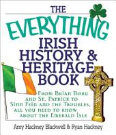 The Everything Irish History & Heritage Book: From Brian Boru and St. Patrick to Sinn Fein and the Troubles, All You Need to Know About the Emerald Isle