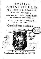 Poetica Aristotelis ab Antonio Riccobono latine conversa: Eiusdem Riccoboni Paraphrasis in Poeticam Aristotelis: eiusdem Ars comica ex Aristotele. Cum indice copiosissimo ..